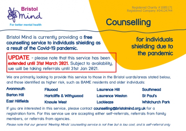 Bristol Mind is currently providing a free counselling service to individuals shielding as a result of the Covid-19 pandemic. UPDATE: please note that this service has been extended until 31st March 2021. Subject to availability, we will be taking referrals until 31st Jan 2021. We are primarily looking to provide this service to those in the Bristol wards/areas stated below, and those identified as higher risk, such as BAME residents and older individuals: Avonmouth, Barton Hill, East Hillfields, Filwood, Hartcliffe & Withywood, Knowle West, Lawrence Hill, Lawrence Weston, Lockleaze, Southmead, St Paul's, Whitchurch Park If you are interested in this service, please contact counselling@bristolmind.org.uk for a registration form. For this service we are accepting either self-referrals, referrals from family members, or referrals from agencies. Please note that our general 'Meeting Minds' counselling service is not free but is low cost, and is self-referral only.